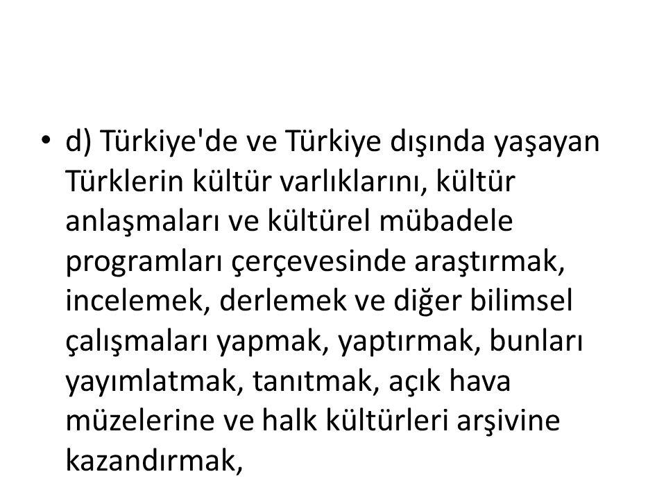 d) Türkiye'de ve Türkiye dışında yaşayan Türklerin kültür varlıklarını, kültür anlaşmaları ve kültürel mübadele programları çerçevesinde araştırmak, i