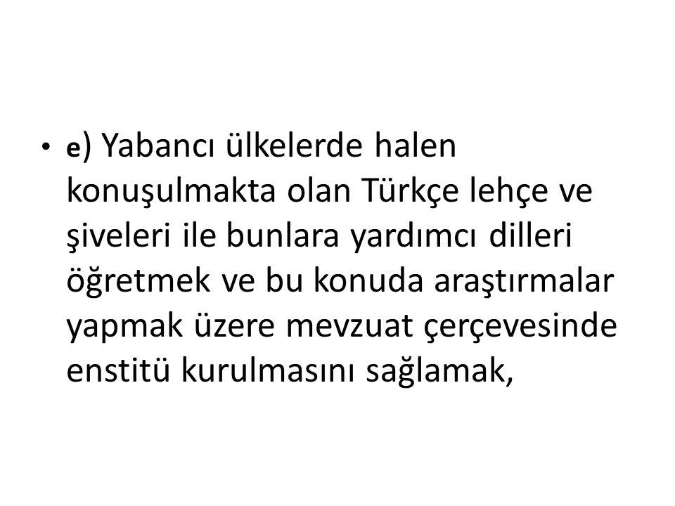e ) Yabancı ülkelerde halen konuşulmakta olan Türkçe lehçe ve şiveleri ile bunlara yardımcı dilleri öğretmek ve bu konuda araştırmalar yapmak üzere me