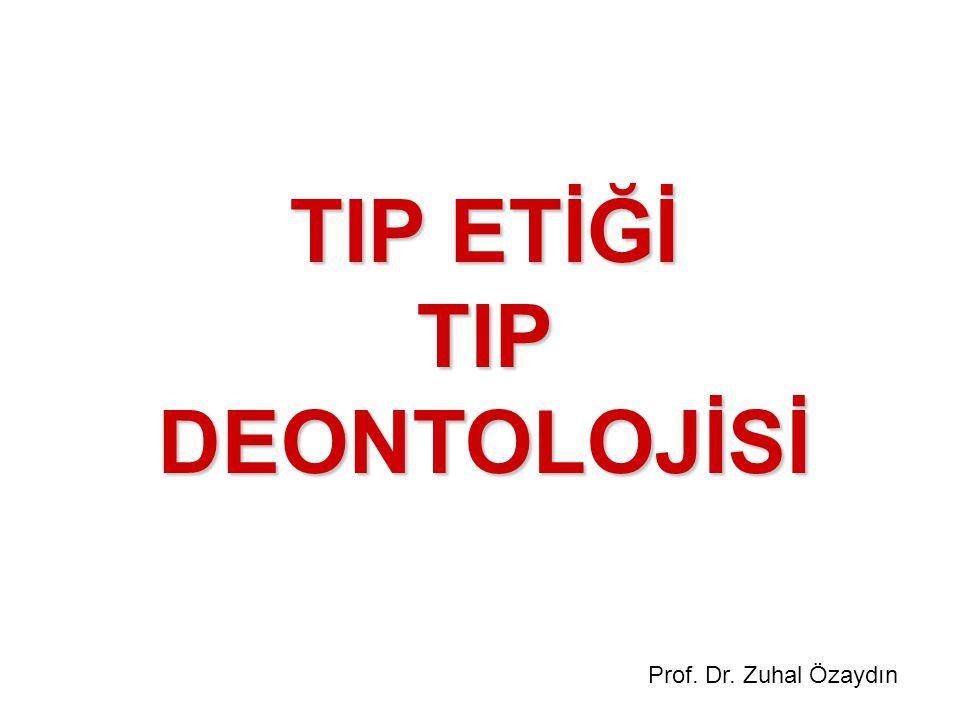 TIP ETİĞİ TIP DEONTOLOJİSİ Prof. Dr. Zuhal Özaydın