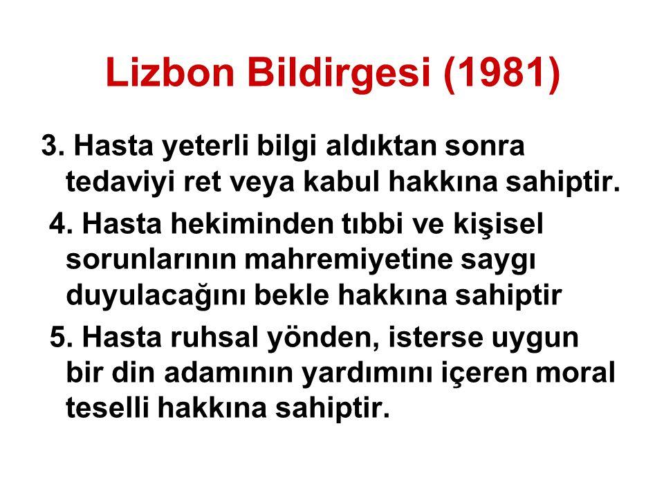 Lizbon Bildirgesi (1981) 3. Hasta yeterli bilgi aldıktan sonra tedaviyi ret veya kabul hakkına sahiptir. 4. Hasta hekiminden tıbbi ve kişisel sorunlar