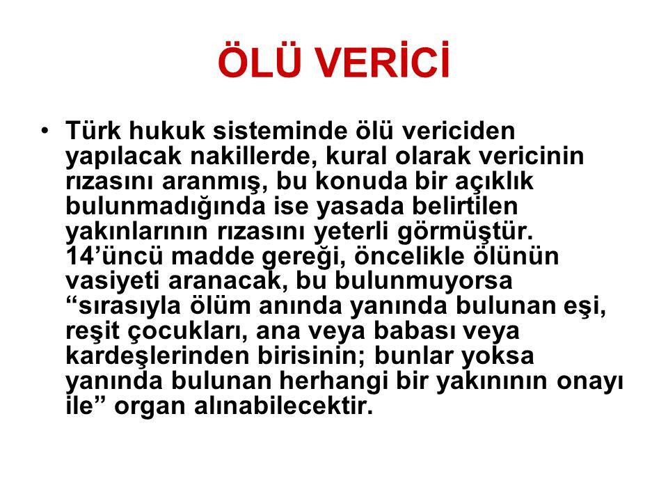 ÖLÜ VERİCİ Türk hukuk sisteminde ölü vericiden yapılacak nakillerde, kural olarak vericinin rızasını aranmış, bu konuda bir açıklık bulunmadığında ise