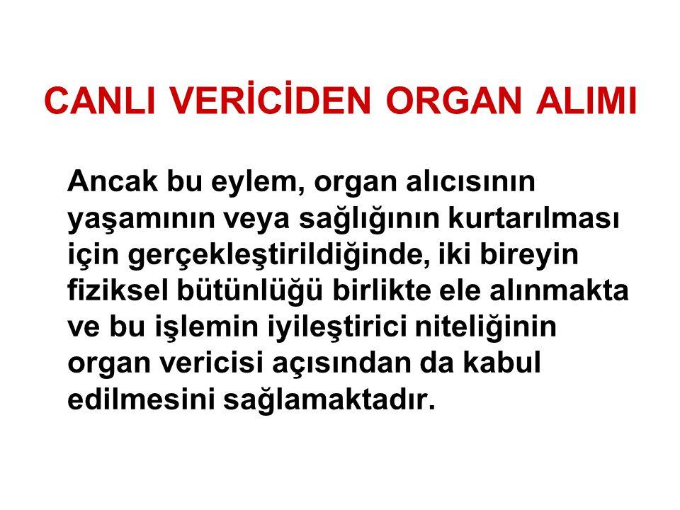 CANLI VERİCİDEN ORGAN ALIMI Ancak bu eylem, organ alıcısının yaşamının veya sağlığının kurtarılması için gerçekleştirildiğinde, iki bireyin fiziksel b