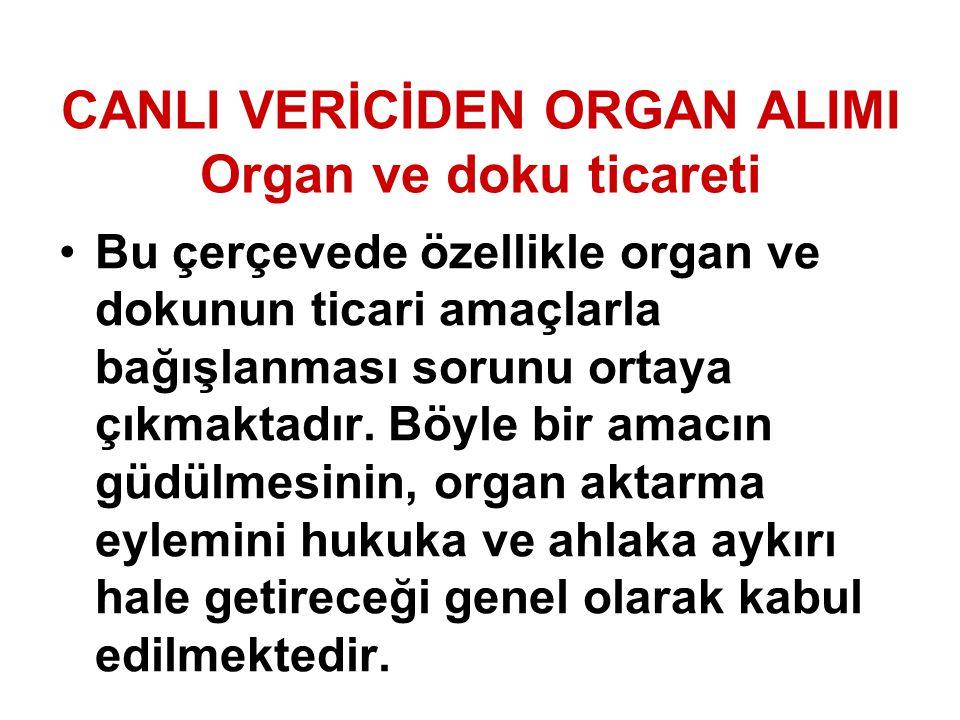 CANLI VERİCİDEN ORGAN ALIMI Organ ve doku ticareti Bu çerçevede özellikle organ ve dokunun ticari amaçlarla bağışlanması sorunu ortaya çıkmaktadır. Bö