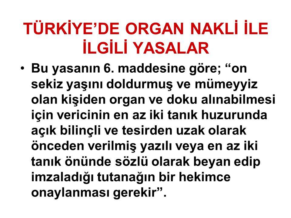 """TÜRKİYE'DE ORGAN NAKLİ İLE İLGİLİ YASALAR Bu yasanın 6. maddesine göre; """"on sekiz yaşını doldurmuş ve mümeyyiz olan kişiden organ ve doku alınabilmesi"""