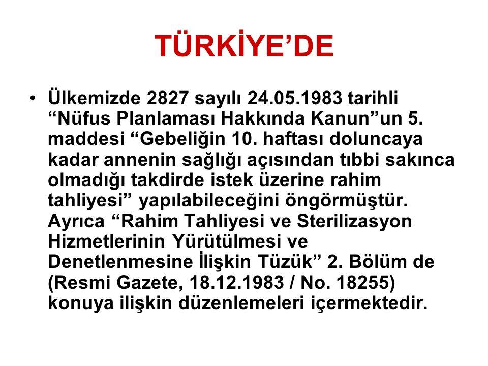 """TÜRKİYE'DE Ülkemizde 2827 sayılı 24.05.1983 tarihli """"Nüfus Planlaması Hakkında Kanun""""un 5. maddesi """"Gebeliğin 10. haftası doluncaya kadar annenin sağl"""