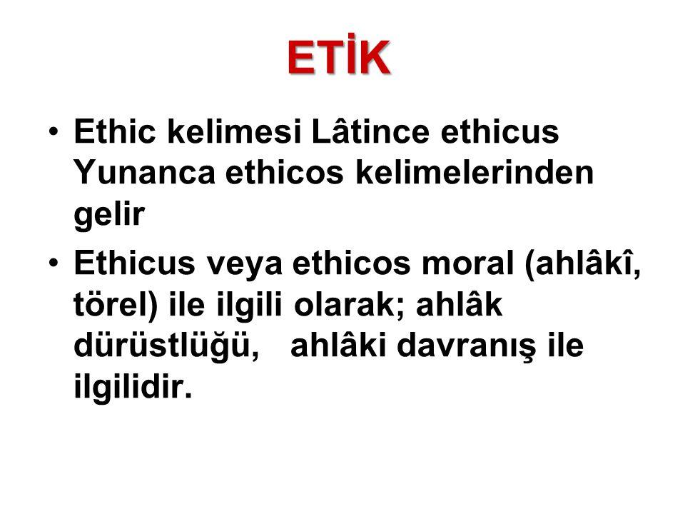 ETİK Ethic kelimesi Lâtince ethicus Yunanca ethicos kelimelerinden gelir Ethicus veya ethicos moral (ahlâkî, törel) ile ilgili olarak; ahlâk dürüstlüğ