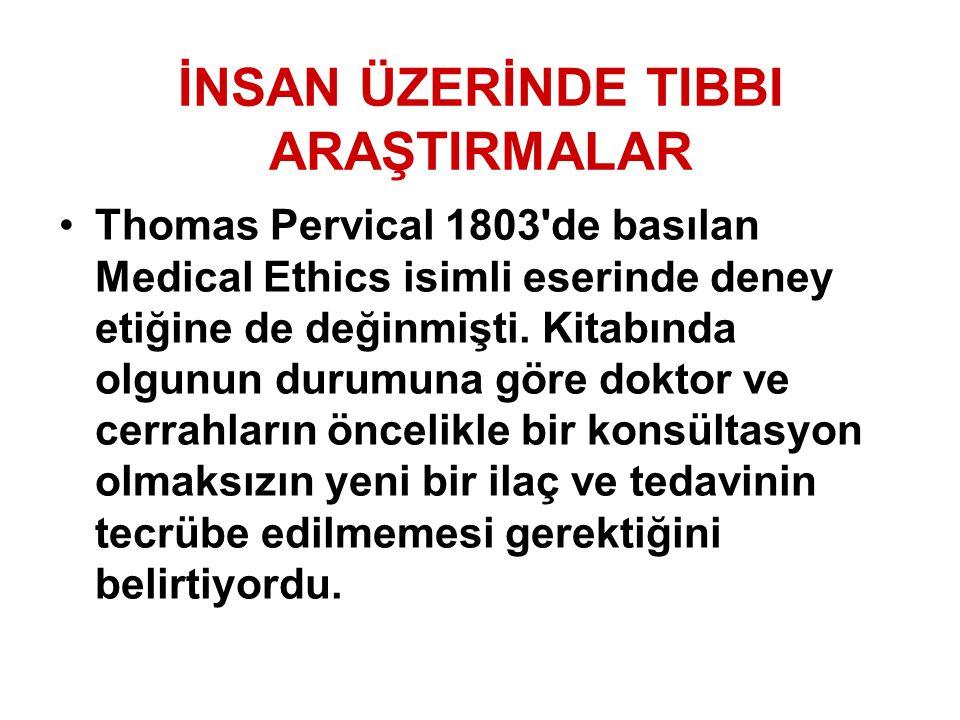 İNSAN ÜZERİNDE TIBBI ARAŞTIRMALAR Thomas Pervical 1803'de basılan Medical Ethics isimli eserinde deney etiğine de değinmişti. Kitabında olgunun durumu