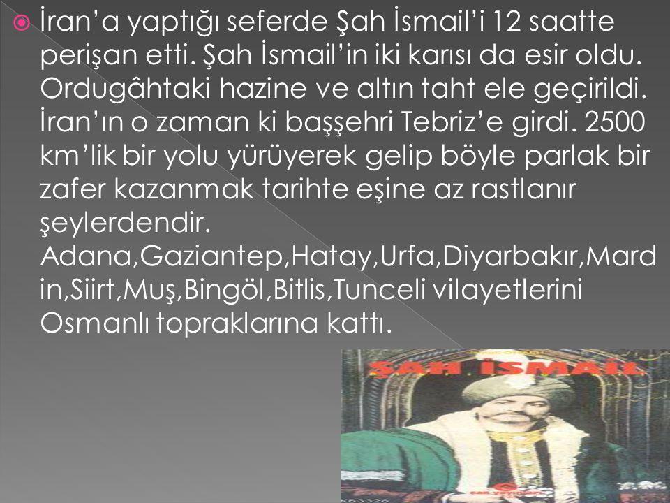  İran'a yaptığı seferde Şah İsmail'i 12 saatte perişan etti. Şah İsmail'in iki karısı da esir oldu. Ordugâhtaki hazine ve altın taht ele geçirildi. İ