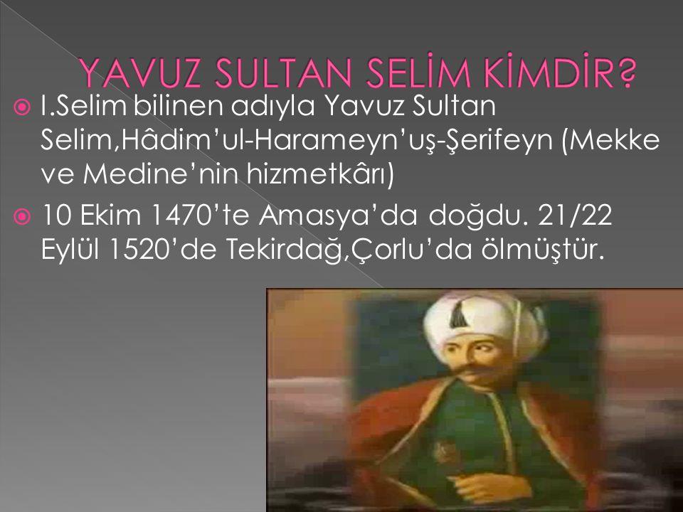  I.Selim bilinen adıyla Yavuz Sultan Selim,Hâdim'ul-Harameyn'uş-Şerifeyn (Mekke ve Medine'nin hizmetkârı)  10 Ekim 1470'te Amasya'da doğdu. 21/22 Ey