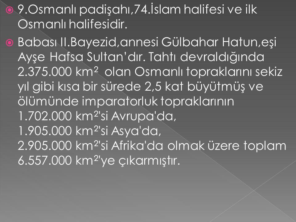  9.Osmanlı padişahı,74.İslam halifesi ve ilk Osmanlı halifesidir.  Babası II.Bayezid,annesi Gülbahar Hatun,eşi Ayşe Hafsa Sultan'dır. Tahtı devraldı