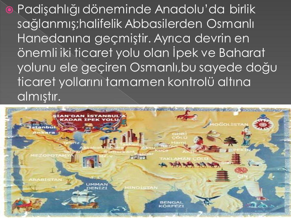  Padişahlığı döneminde Anadolu'da birlik sağlanmış;halifelik Abbasilerden Osmanlı Hanedanına geçmiştir. Ayrıca devrin en önemli iki ticaret yolu olan