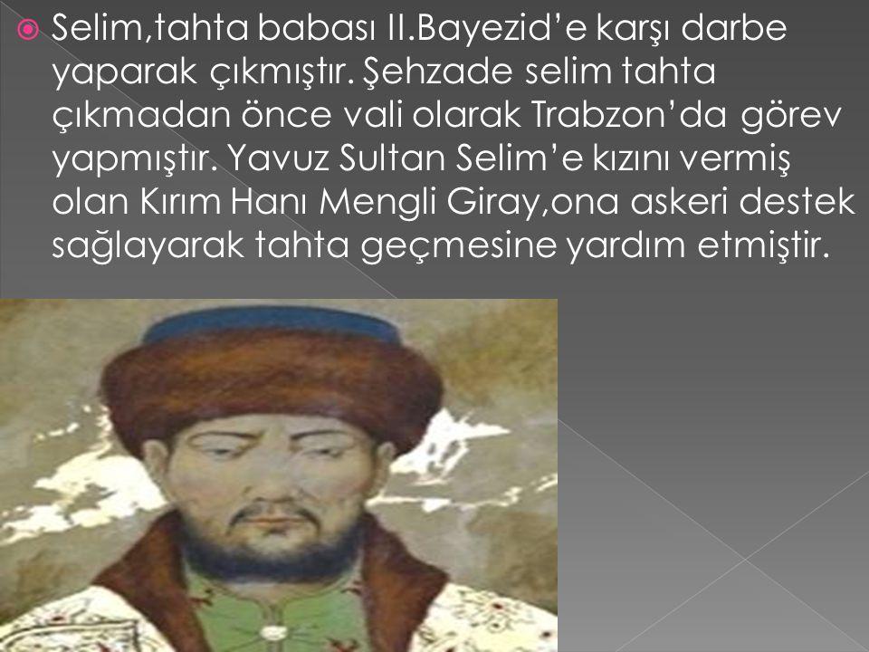  Selim,tahta babası II.Bayezid'e karşı darbe yaparak çıkmıştır. Şehzade selim tahta çıkmadan önce vali olarak Trabzon'da görev yapmıştır. Yavuz Sulta
