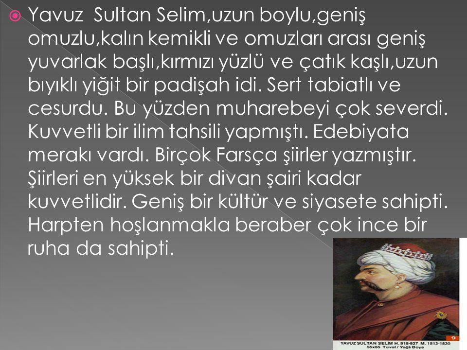  Yavuz Sultan Selim,uzun boylu,geniş omuzlu,kalın kemikli ve omuzları arası geniş yuvarlak başlı,kırmızı yüzlü ve çatık kaşlı,uzun bıyıklı yiğit bir