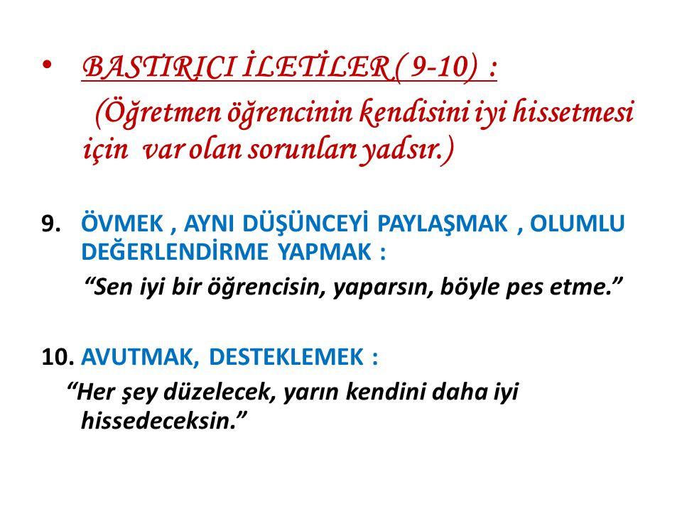 BASTIRICI İLETİLER ( 9-10) : (Öğretmen öğrencinin kendisini iyi hissetmesi için var olan sorunları yadsır.) 9.ÖVMEK, AYNI DÜŞÜNCEYİ PAYLAŞMAK, OLUMLU