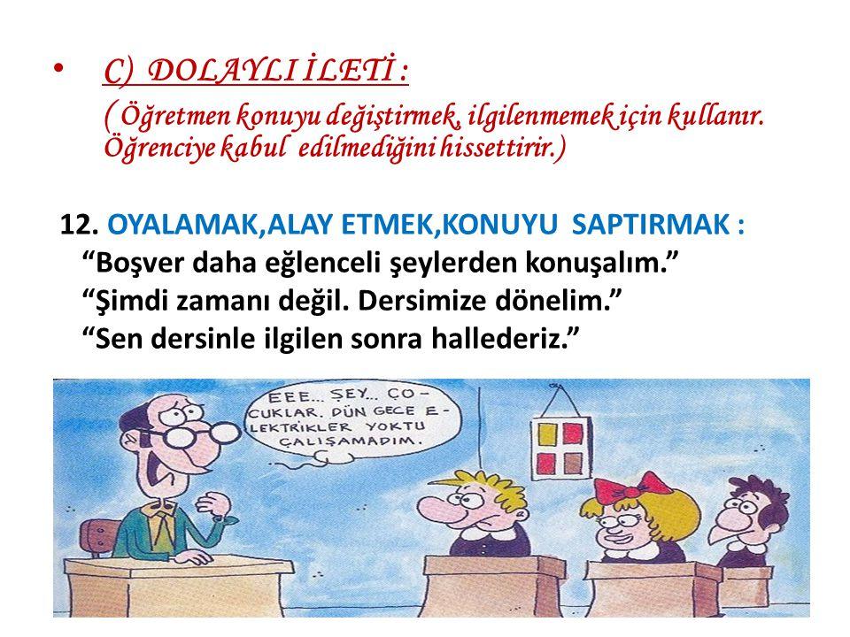 C) DOLAYLI İLETİ : ( Öğretmen konuyu değiştirmek, ilgilenmemek için kullanır. Öğrenciye kabul edilmediğini hissettirir.) 12. OYALAMAK,ALAY ETMEK,KONUY