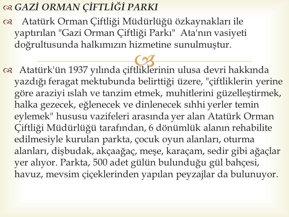   GAZİ ORMAN ÇİFTLİĞİ PARKI  Atatürk Orman Çiftliği Müdürlüğü özkaynakları ile yaptırılan