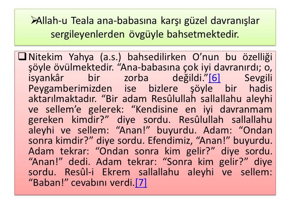  Allah-u Teala ana-babasına karşı güzel davranışlar sergileyenlerden övgüyle bahsetmektedir.  Nitekim Yahya (a.s.) bahsedilirken O'nun bu özelliği ş
