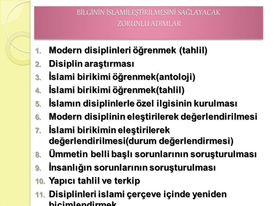 BİLGİNİN İSLAMİLEŞTİRİLMESİNİ SAĞLAYACAK ZORUNLU ADIMLAR 1. Modern disiplinleri öğrenmek (tahlil) 2. Disiplin araştırması 3. İslami birikimi öğrenmek(