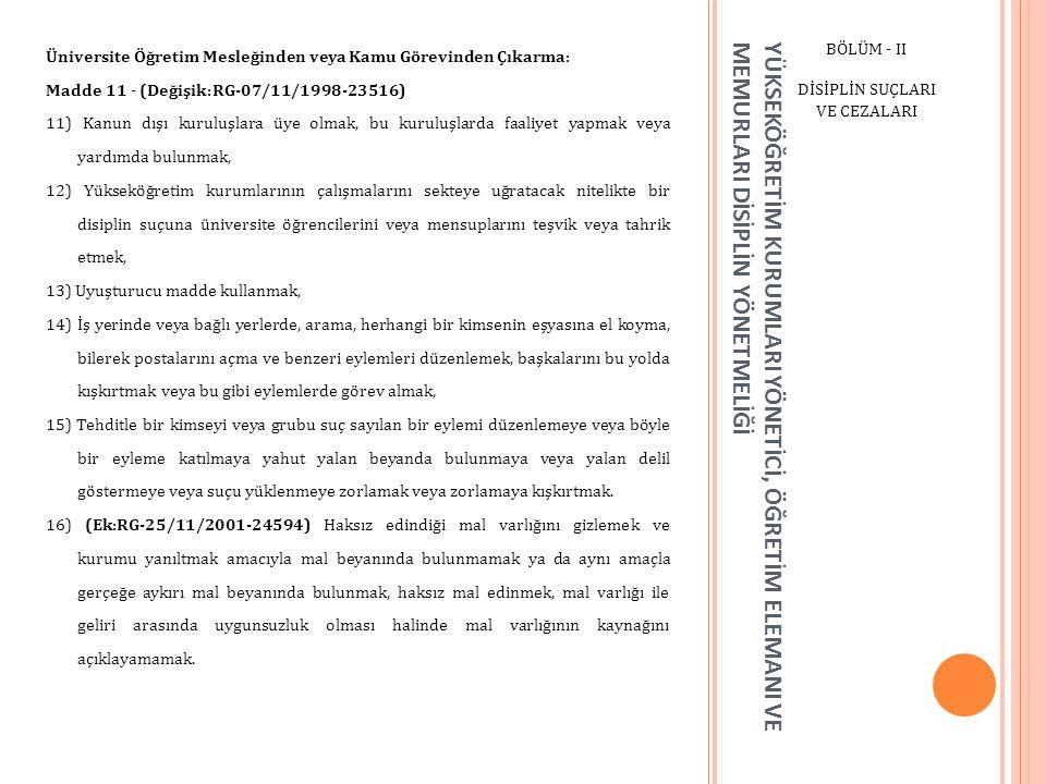 YÜKSEKÖĞRETİM KURUMLARI YÖNETİCİ, ÖĞRETİM ELEMANI VE MEMURLARI DİSİPLİN YÖNETMELİĞİ BÖLÜM - II DİSİPLİN SUÇLARI VE CEZALARI Üniversite Öğretim Mesleğinden veya Kamu Görevinden Çıkarma: Madde 11 - (Değişik:RG-07/11/1998-23516) 11) Kanun dışı kuruluşlara üye olmak, bu kuruluşlarda faaliyet yapmak veya yardımda bulunmak, 12) Yükseköğretim kurumlarının çalışmalarını sekteye uğratacak nitelikte bir disiplin suçuna üniversite öğrencilerini veya mensuplarını teşvik veya tahrik etmek, 13) Uyuşturucu madde kullanmak, 14) İş yerinde veya bağlı yerlerde, arama, herhangi bir kimsenin eşyasına el koyma, bilerek postalarını açma ve benzeri eylemleri düzenlemek, başkalarını bu yolda kışkırtmak veya bu gibi eylemlerde görev almak, 15) Tehditle bir kimseyi veya grubu suç sayılan bir eylemi düzenlemeye veya böyle bir eyleme katılmaya yahut yalan beyanda bulunmaya veya yalan delil göstermeye veya suçu yüklenmeye zorlamak veya zorlamaya kışkırtmak.