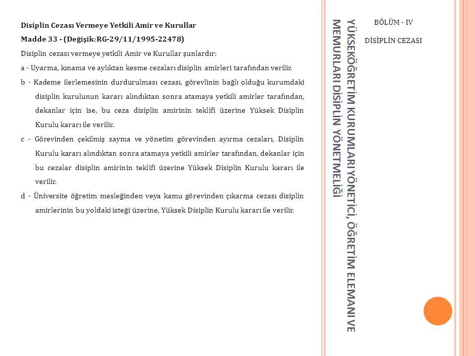 YÜKSEKÖĞRETİM KURUMLARI YÖNETİCİ, ÖĞRETİM ELEMANI VE MEMURLARI DİSİPLİN YÖNETMELİĞİ BÖLÜM - IV DİSİPLİN CEZASI Disiplin Cezası Vermeye Yetkili Amir ve Kurullar Madde 33 - (Değişik:RG-29/11/1995-22478) Disiplin cezası vermeye yetkili Amir ve Kurullar şunlardır: a - Uyarma, kınama ve aylıktan kesme cezaları disiplin amirleri tarafından verilir.