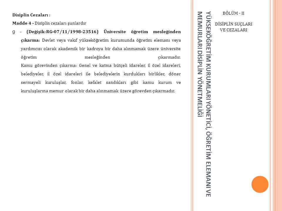 YÜKSEKÖĞRETİM KURUMLARI YÖNETİCİ, ÖĞRETİM ELEMANI VE MEMURLARI DİSİPLİN YÖNETMELİĞİ BÖLÜM - II DİSİPLİN SUÇLARI VE CEZALARI Disiplin Cezaları : Madde 4 - Disiplin cezaları şunlardır g - (Değişik:RG-07/11/1998-23516) Üniversite öğretim mesleğinden çıkarma: Devlet veya vakıf yükseköğretim kurumunda öğretim elemanı veya yardımcısı olarak akademik bir kadroya bir daha alınmamak üzere üniversite öğretim mesleğinden çıkarmadır.