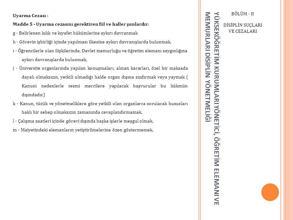YÜKSEKÖĞRETİM KURUMLARI YÖNETİCİ, ÖĞRETİM ELEMANI VE MEMURLARI DİSİPLİN YÖNETMELİĞİ BÖLÜM - II DİSİPLİN SUÇLARI VE CEZALARI Üniversite Öğretim Mesleğinden veya Kamu Görevinden Çıkarma: Madde 11 - (Değişik:RG-07/11/1998-23516) 4) Savaş, olağanüstü hal veya genel afetlere ilişkin konularda amirlerinin verdiği görev veya emirleri yerine getirmemek, 5) Amirine, maiyetindekilere ve iş sahiplerine fiili tecavüzde bulunmak, 6) Kamu hizmeti veya öğretim elemanı sıfatı ile bağdaşmayacak nitelik ve derecede yüz kızartıcı ve utanç verici hareketlerde bulunmak, 7) Yetki almadan gizli belgeleri açıklamak, 8) Siyasi ve ideolojik eylemlerden arananları görev mahallinde gizlemek, 9) Yurt dışında Devletin itibarını düşürecek veya görev haysiyetini zedeleyecek tutum ve davranışlarda bulunmak, 10) 5816 sayılı Atatürk Aleyhine İşlenen Suçlar Hakkındaki Kanuna aykırı fiilleri işlemek,