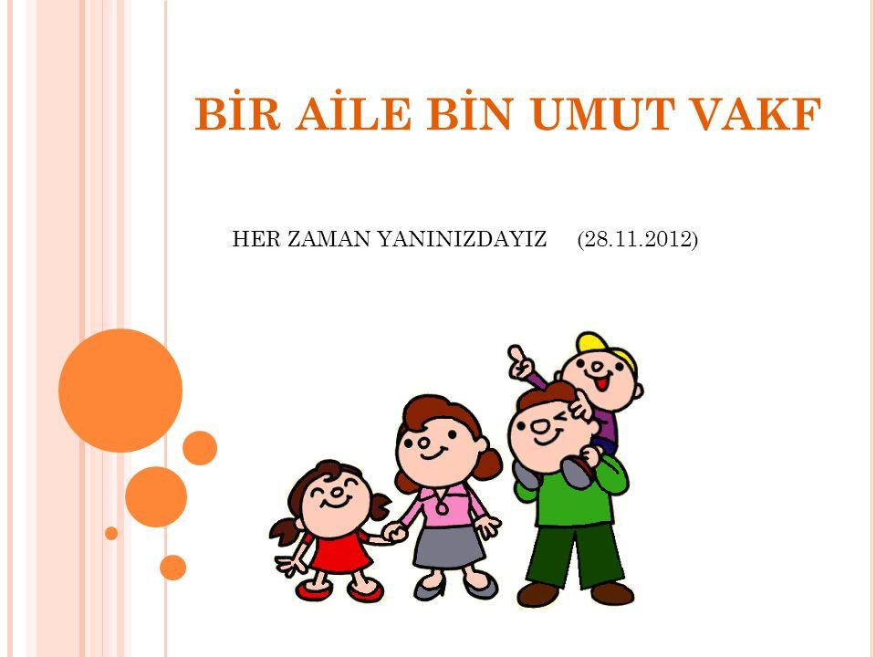 BİR AİLE BİN UMUT VAKFI Vakfımız 28.11.2012 tarihinde kurulmuştur.