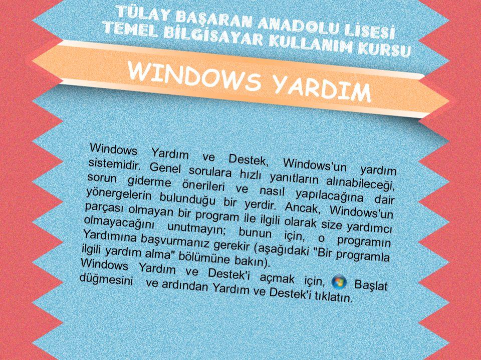 WINDOWS YARDIM Windows Yardım ve Destek, Windows'un yardım sistemidir. Genel sorulara hızlı yanıtların alınabileceği, sorun giderme önerileri ve nasıl