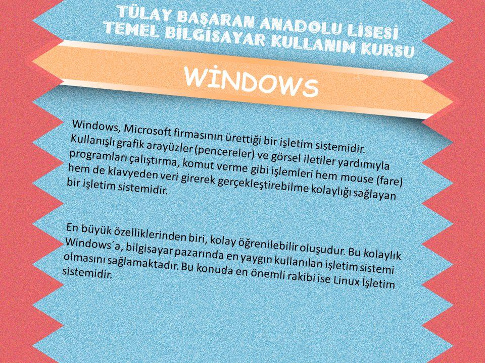 WİNDOWS Windows, Microsoft firmasının ürettiği bir işletim sistemidir. Kullanışlı grafik arayüzler (pencereler) ve görsel iletiler yardımıyla programl