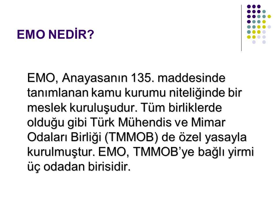 EMO NEDİR? EMO, Anayasanın 135. maddesinde tanımlanan kamu kurumu niteliğinde bir meslek kuruluşudur. Tüm birliklerde olduğu gibi Türk Mühendis ve Mim