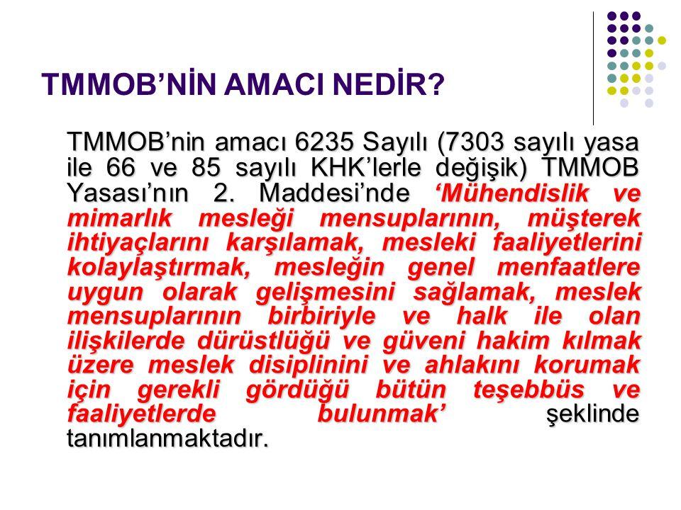 TMMOB'NİN AMACI NEDİR? TMMOB'nin amacı 6235 Sayılı (7303 sayılı yasa ile 66 ve 85 sayılı KHK'lerle değişik) TMMOB Yasası'nın 2. Maddesi'nde 'Mühendisl