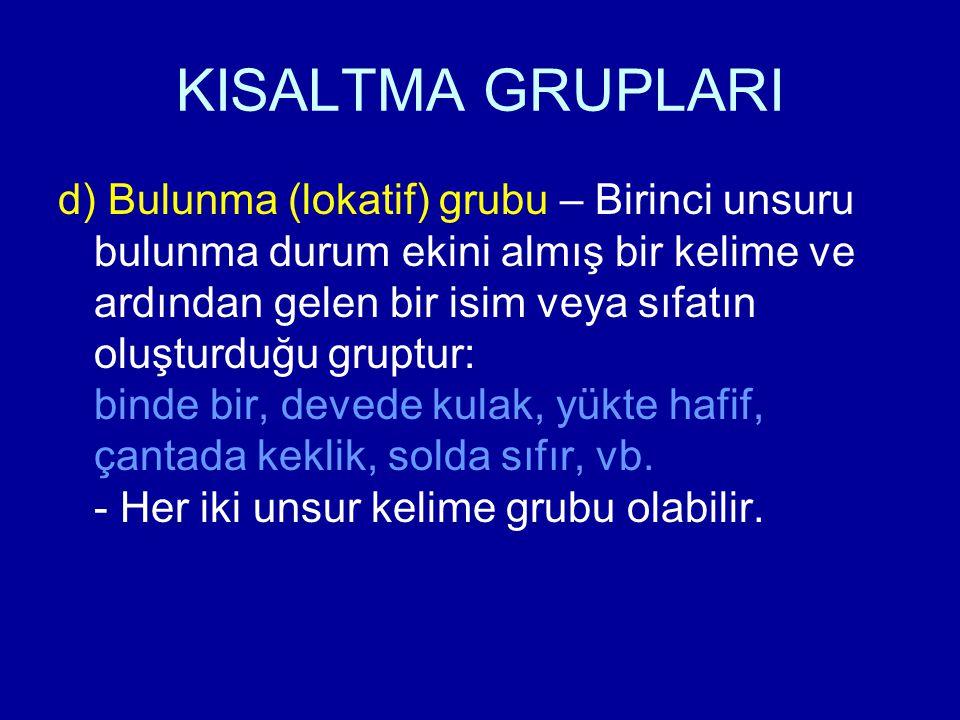 KISALTMA GRUPLARI d) Bulunma (lokatif) grubu – Birinci unsuru bulunma durum ekini almış bir kelime ve ardından gelen bir isim veya sıfatın oluşturduğu