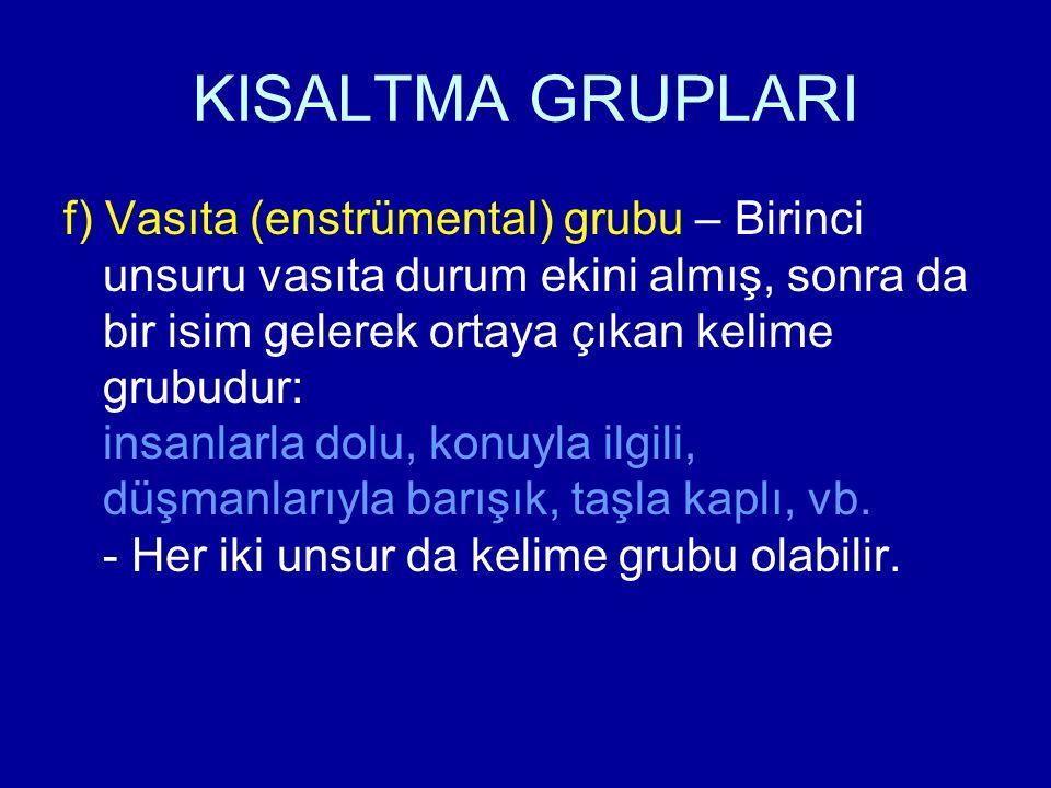 KISALTMA GRUPLARI f) Vasıta (enstrümental) grubu – Birinci unsuru vasıta durum ekini almış, sonra da bir isim gelerek ortaya çıkan kelime grubudur: in