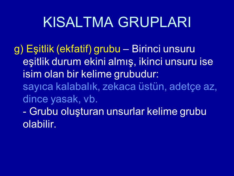 KISALTMA GRUPLARI g) Eşitlik (ekfatif) grubu – Birinci unsuru eşitlik durum ekini almış, ikinci unsuru ise isim olan bir kelime grubudur: sayıca kalab