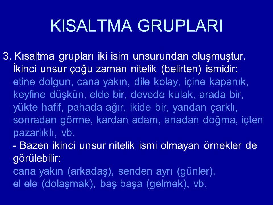 KISALTMA GRUPLARI 3. Kısaltma grupları iki isim unsurundan oluşmuştur. İkinci unsur çoğu zaman nitelik (belirten) ismidir: etine dolgun, cana yakın, d