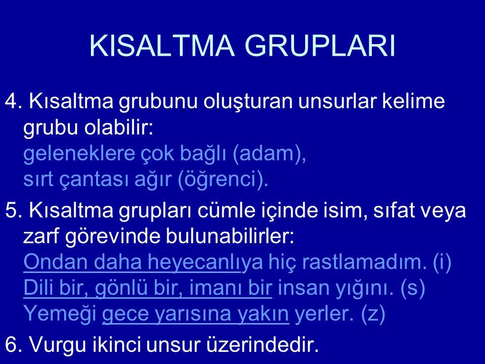 KISALTMA GRUPLARI 4. Kısaltma grubunu oluşturan unsurlar kelime grubu olabilir: geleneklere çok bağlı (adam), sırt çantası ağır (öğrenci). 5. Kısaltma
