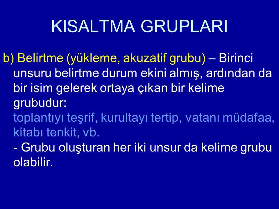 KISALTMA GRUPLARI b) Belirtme (yükleme, akuzatif grubu) – Birinci unsuru belirtme durum ekini almış, ardından da bir isim gelerek ortaya çıkan bir kel