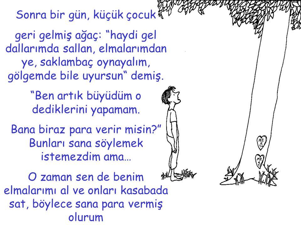 """Sonra bir gün, küçük çocuk geri gelmiş ağaç: """"haydi gel dallarımda sallan, elmalarımdan ye, saklambaç oynayalım, gölgemde bile uyursun"""" demiş. """"Ben ar"""