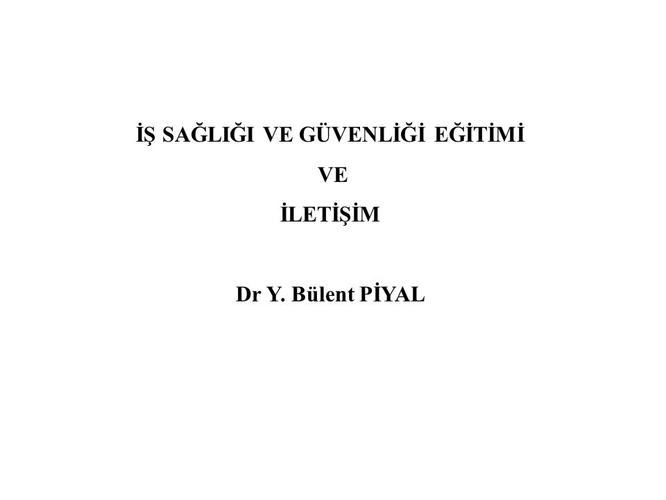 İŞ SAĞLIĞI VE GÜVENLİĞİ EĞİTİMİ VE İLETİŞİM Dr Y. Bülent PİYAL