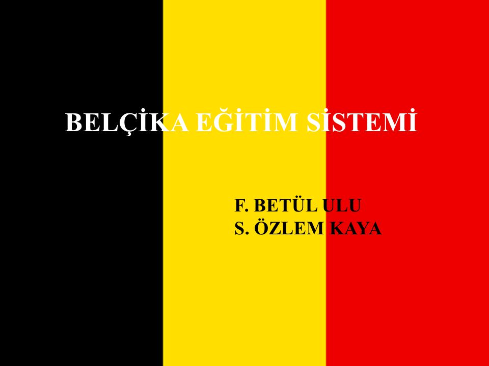 BELÇİKA EĞİTİM SİSTEMİ F. BETÜL ULU S. ÖZLEM KAYA