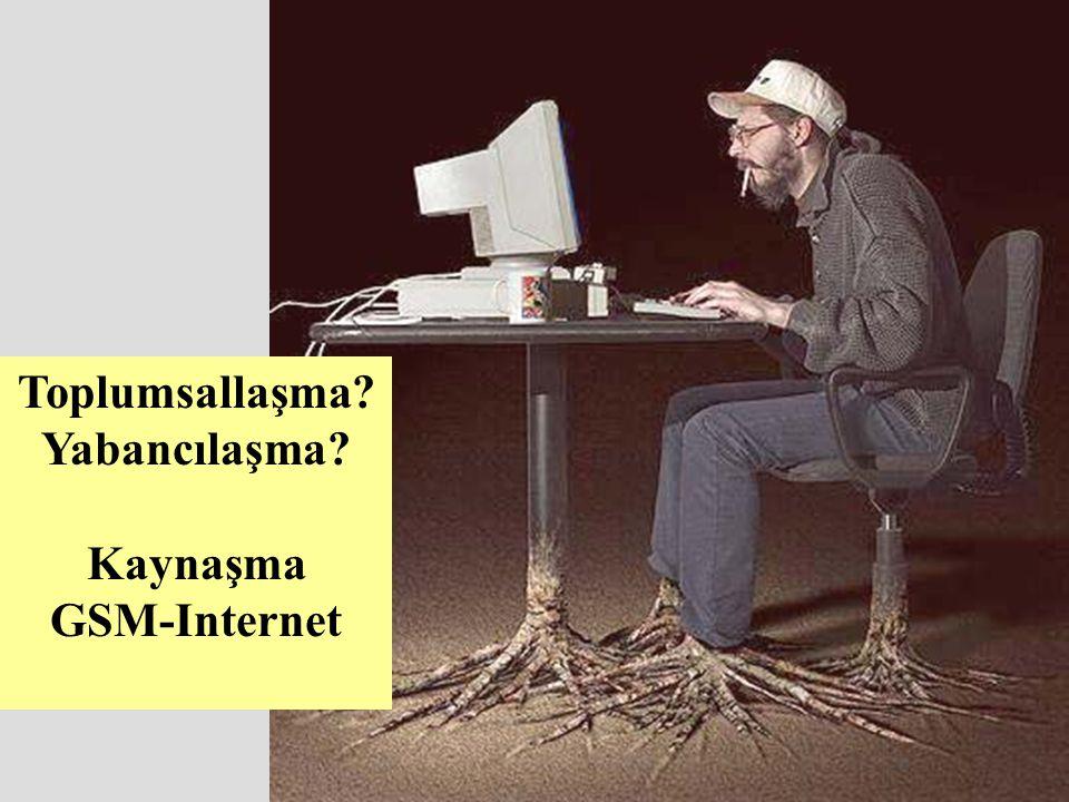 Toplumsallaşma? Yabancılaşma? Kaynaşma GSM-Internet