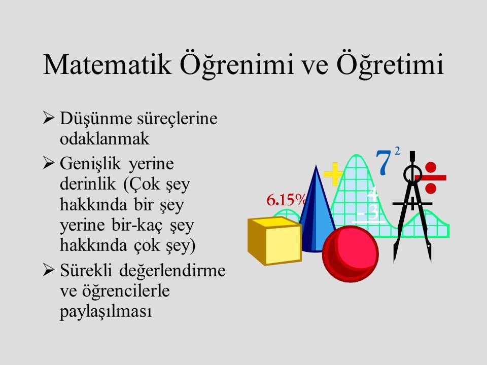 Matematik Öğrenimi ve Öğretimi  Düşünme süreçlerine odaklanmak  Genişlik yerine derinlik (Çok şey hakkında bir şey yerine bir-kaç şey hakkında çok ş