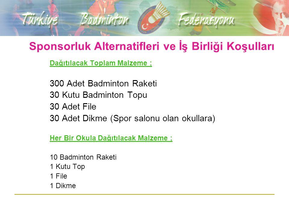 Sponsorluk Alternatifleri ve İş Birliği Koşulları Dağıtılacak Toplam Malzeme ; 300 Adet Badminton Raketi 30 Kutu Badminton Topu 30 Adet File 30 Adet Dikme (Spor salonu olan okullara) Her Bir Okula Dağıtılacak Malzeme ; 10 Badminton Raketi 1 Kutu Top 1 File 1 Dikme