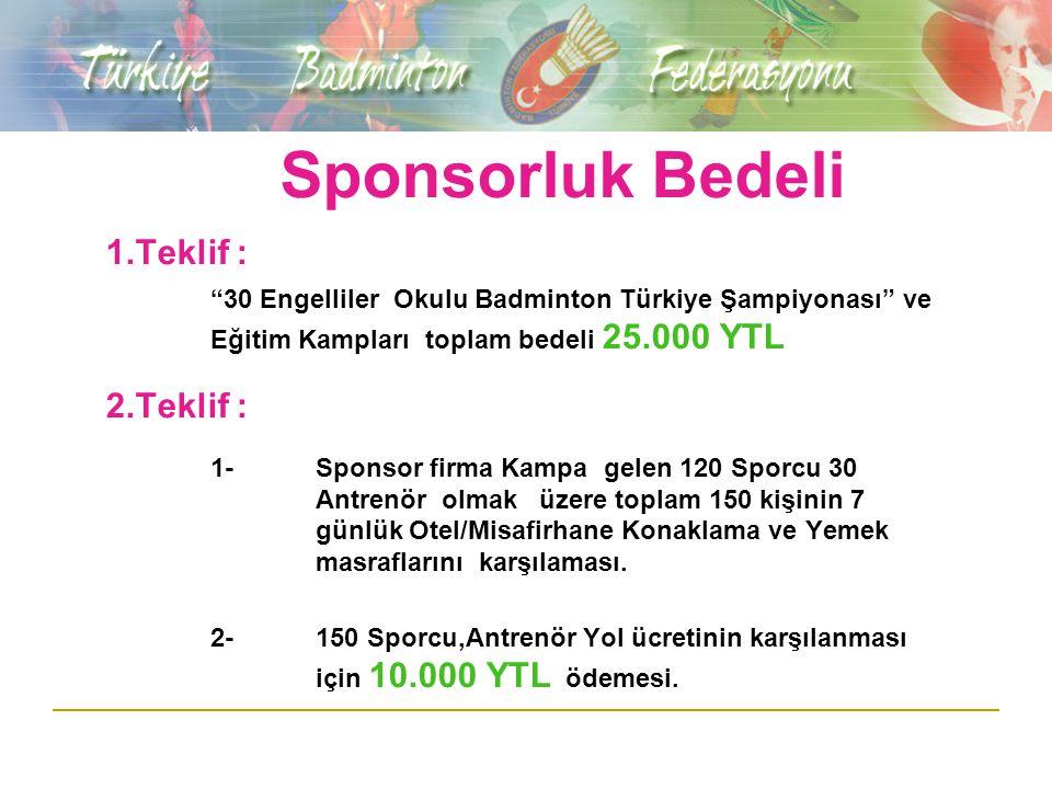 Sponsorluk Bedeli 1.Teklif : 30 Engelliler Okulu Badminton Türkiye Şampiyonası ve Eğitim Kampları toplam bedeli 25.000 YTL 2.Teklif : 1-Sponsor firma Kampa gelen 120 Sporcu 30 Antrenör olmak üzere toplam 150 kişinin 7 günlük Otel/Misafirhane Konaklama ve Yemek masraflarını karşılaması.