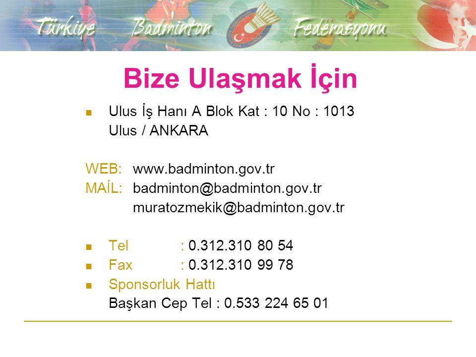 Bize Ulaşmak İçin Ulus İş Hanı A Blok Kat : 10 No : 1013 Ulus / ANKARA WEB:www.badminton.gov.tr MAİL:badminton@badminton.gov.tr muratozmekik@badminton.gov.tr Tel: 0.312.310 80 54 Fax: 0.312.310 99 78 Sponsorluk Hattı Başkan Cep Tel : 0.533 224 65 01