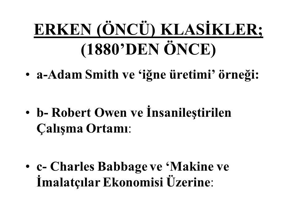 ERKEN (ÖNCÜ) KLASİKLER; (1880'DEN ÖNCE) a-Adam Smith ve 'iğne üretimi' örneği: b- Robert Owen ve İnsanileştirilen Çalışma Ortamı: c- Charles Babbage ve 'Makine ve İmalatçılar Ekonomisi Üzerine: