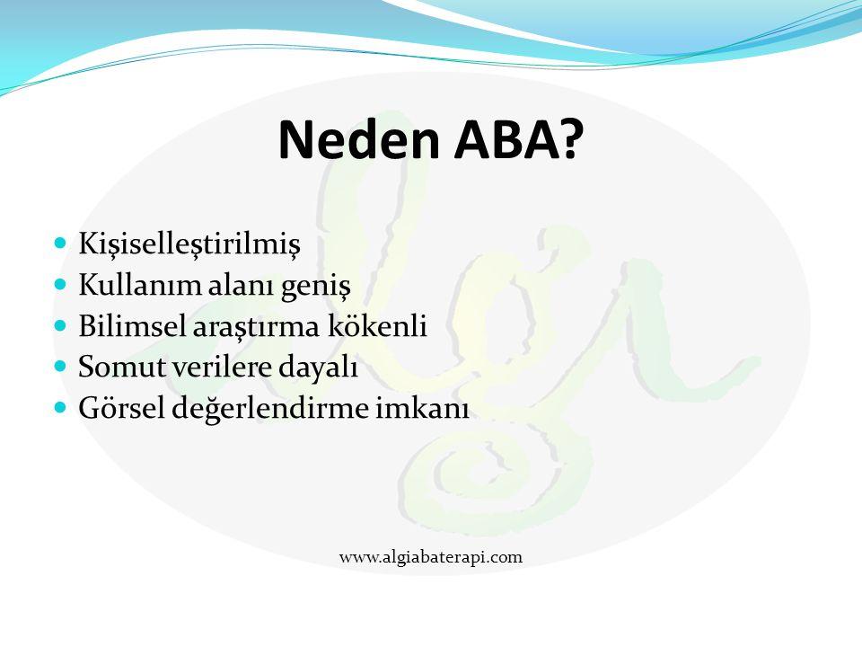 Neden ABA? Kişiselleştirilmiş Kullanım alanı geniş Bilimsel araştırma kökenli Somut verilere dayalı Görsel değerlendirme imkanı www.algiabaterapi.com