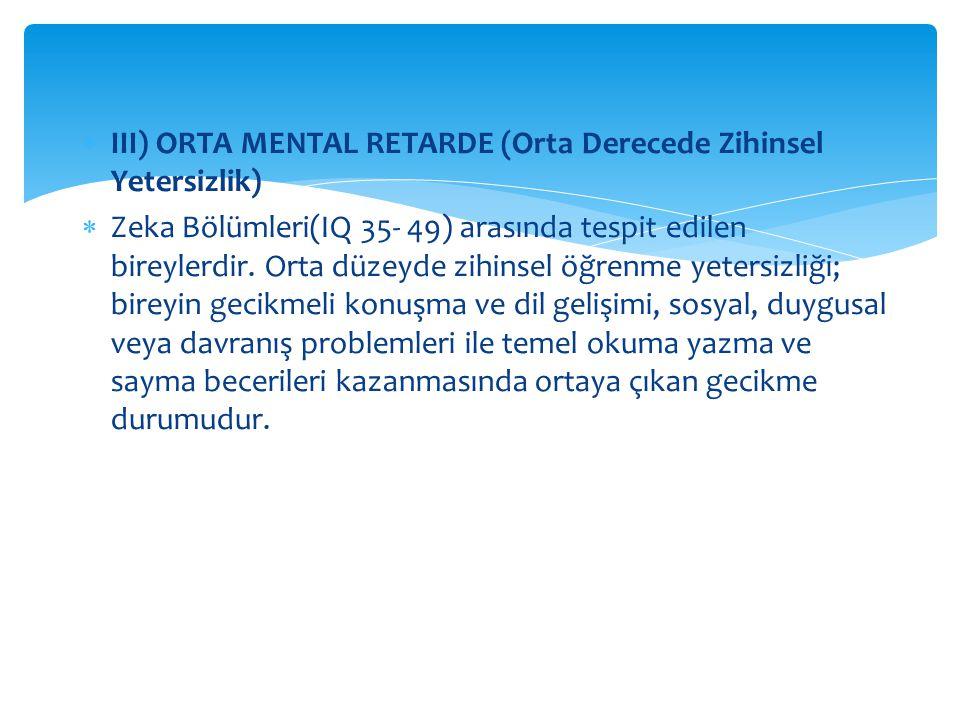  III) ORTA MENTAL RETARDE (Orta Derecede Zihinsel Yetersizlik)  Zeka Bölümleri(IQ 35- 49) arasında tespit edilen bireylerdir. Orta düzeyde zihinsel