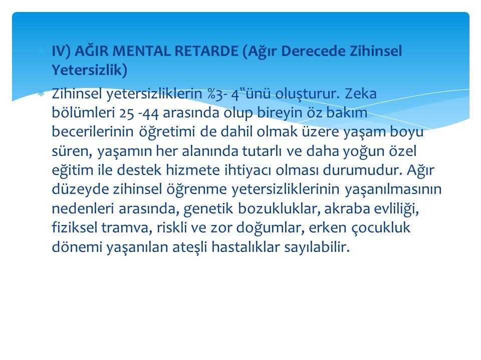 """ IV) AĞIR MENTAL RETARDE (Ağır Derecede Zihinsel Yetersizlik)  Zihinsel yetersizliklerin %3- 4 """" ünü oluşturur. Zeka bölümleri 25 -44 arasında olup"""