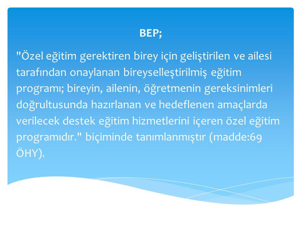 BEP; Özel eğitim gerektiren birey için geliştirilen ve ailesi tarafından onaylanan bireyselleştirilmiş eğitim programı; bireyin, ailenin, öğretmenin gereksinimleri doğrultusunda hazırlanan ve hedeflenen amaçlarda verilecek destek eğitim hizmetlerini içeren özel eğitim programıdır. biçiminde tanımlanmıştır (madde:69 ÖHY).